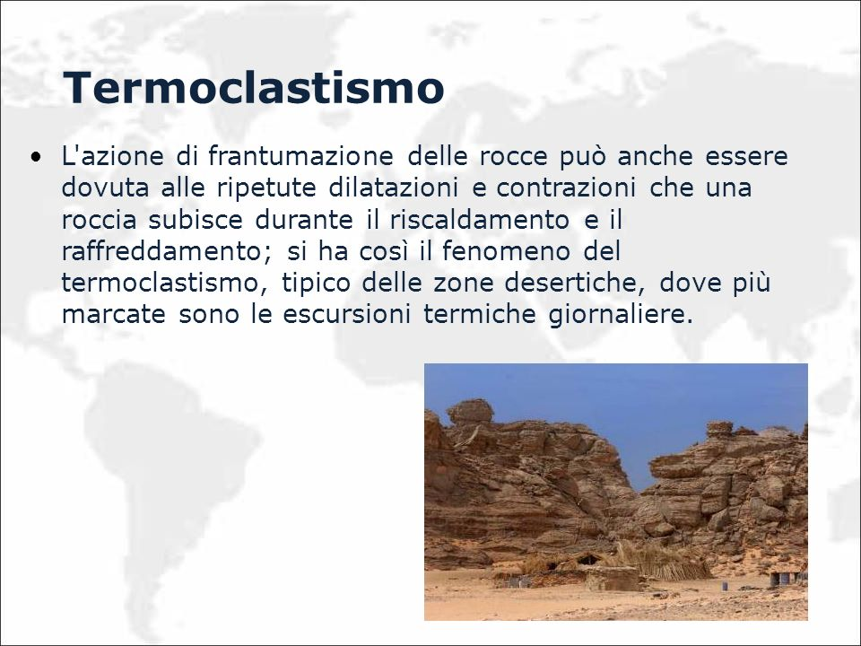 L azione di frantumazione delle rocce può anche essere dovuta alle ripetute dilatazioni e contrazioni che una roccia subisce durante il riscaldamento e il raffreddamento; si ha così il fenomeno del termoclastismo, tipico delle zone desertiche, dove più marcate sono le escursioni termiche giornaliere.